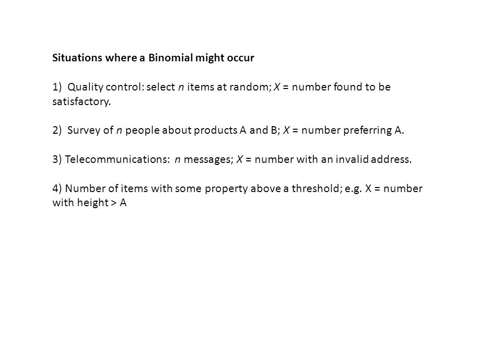 Situations where a Binomial might occur 1) Quality control: select n items at random; X = number found to be satisfactory.