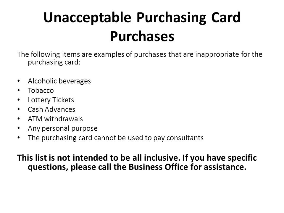 Unacceptable Purchasing Card Purchases The following items are examples of purchases that are inappropriate for the purchasing card: Alcoholic beverag