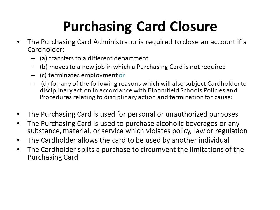 Purchasing Card Closure The Purchasing Card Administrator is required to close an account if a Cardholder: – (a) transfers to a different department –