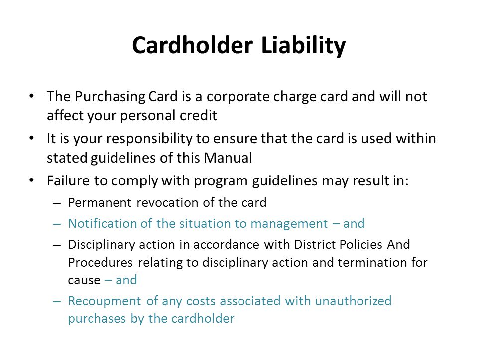 Cardholder Liability The Purchasing Card is a corporate charge card and will not affect your personal credit It is your responsibility to ensure that