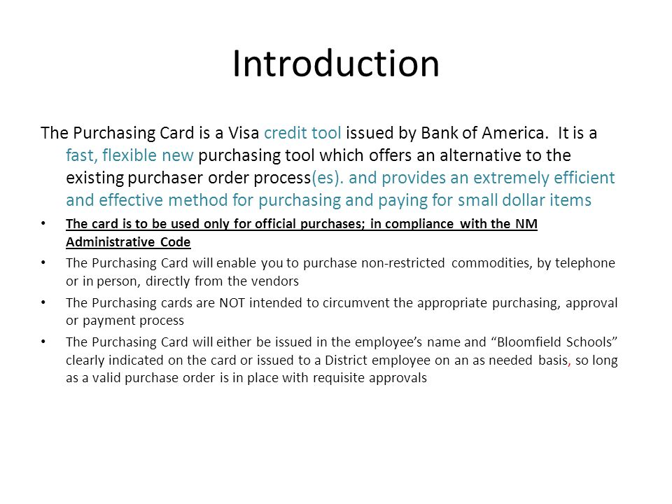 Introduction The Purchasing Card is a Visa credit tool issued by Bank of America. It is a fast, flexible new purchasing tool which offers an alternati