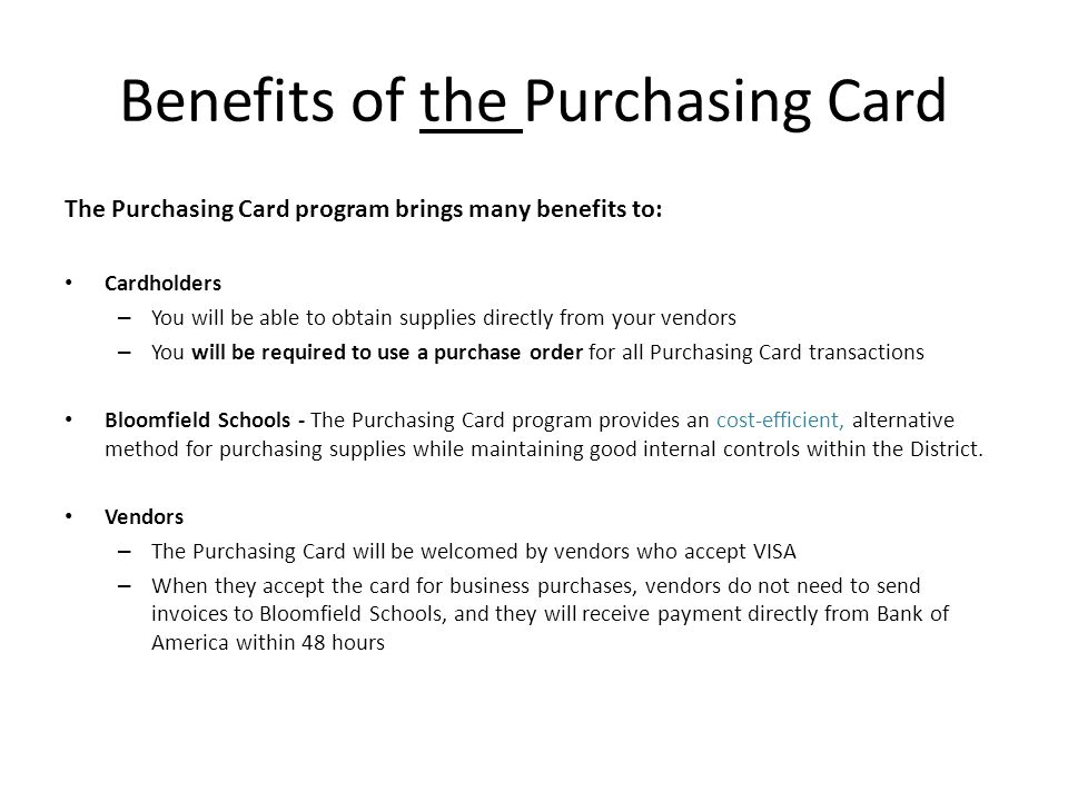 Benefits of the Purchasing Card The Purchasing Card program brings many benefits to: Cardholders – You will be able to obtain supplies directly from y