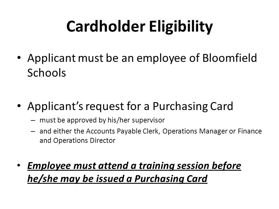 Cardholder Eligibility Applicant must be an employee of Bloomfield Schools Applicants request for a Purchasing Card – must be approved by his/her supe