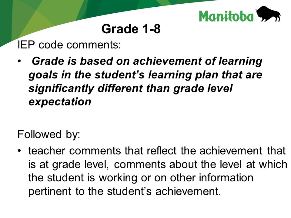 Grade 1-8 IEP code comments: Grade is based on achievement of learning goals in the students learning plan that are significantly different than grade level expectation Followed by: teacher comments that reflect the achievement that is at grade level, comments about the level at which the student is working or on other information pertinent to the students achievement.