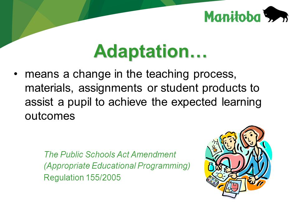 Adaptation… means a change in the teaching process, materials, assignments or student products to assist a pupil to achieve the expected learning outcomes The Public Schools Act Amendment (Appropriate Educational Programming) Regulation 155/2005