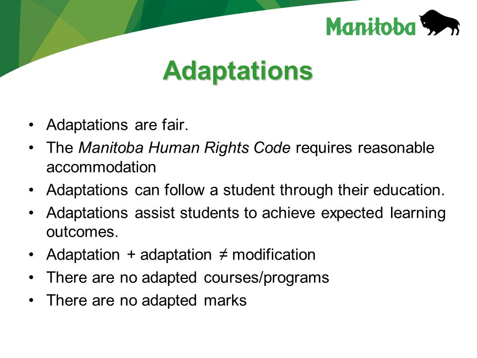Adaptations Adaptations are fair. The Manitoba Human Rights Code requires reasonable accommodation Adaptations can follow a student through their educ