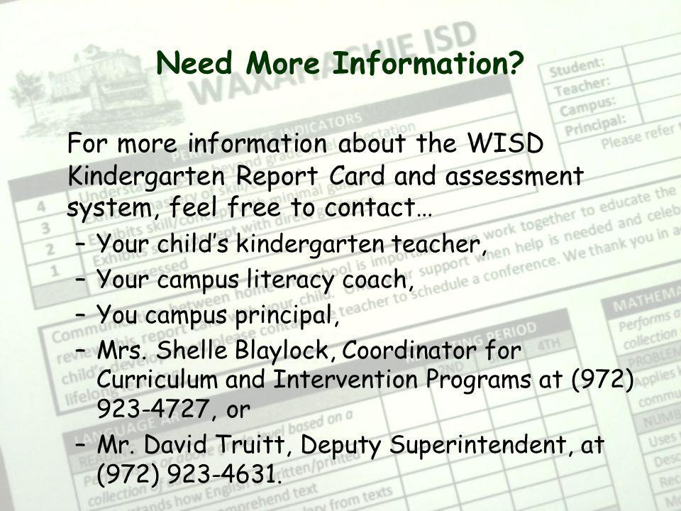 Need More Information? For more information about the WISD Kindergarten Report Card and assessment system, feel free to contact… –Your childs kinderga