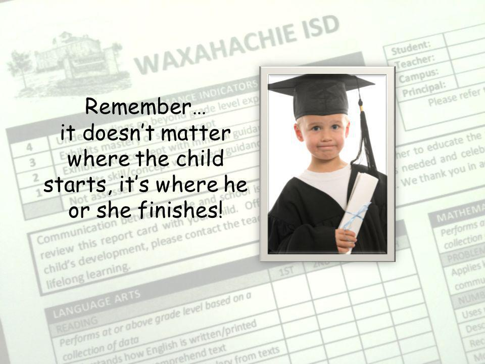 Remember… it doesnt matter where the child starts, its where he or she finishes!