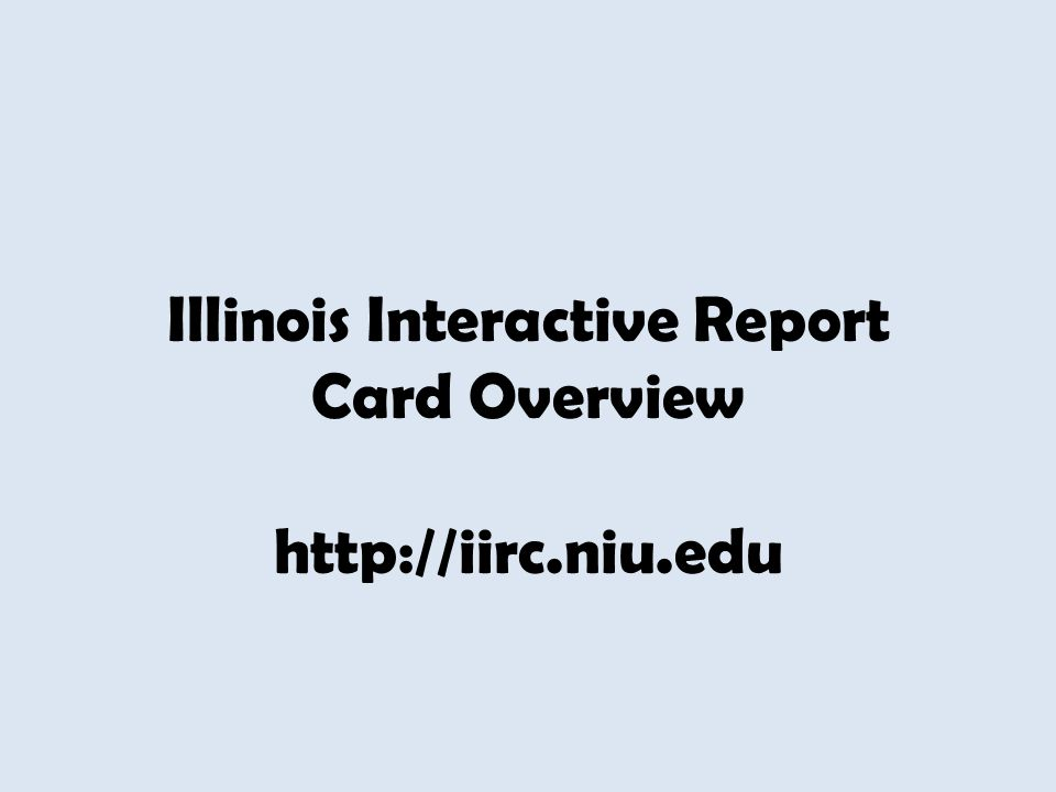 Illinois Interactive Report Card Overview http://iirc.niu.edu