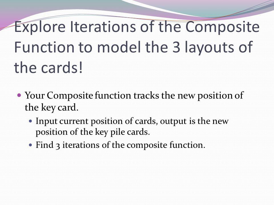 Explore Iterations of the Composite Function to model the 3 layouts of the cards.
