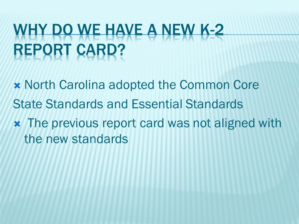 North Carolina adopted the Common Core State Standards and Essential Standards The previous report card was not aligned with the new standards