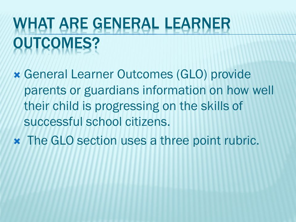 General Learner Outcomes (GLO) provide parents or guardians information on how well their child is progressing on the skills of successful school citizens.