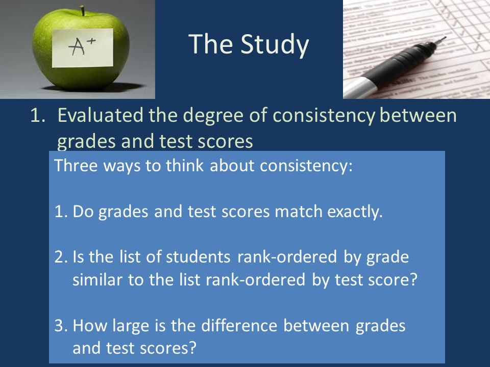 The Study 1.Evaluated the degree of consistency between grades and test scores State test Falls Far BelowApproachesMeetsExceeds Grades Falls Far Below Johnny Sally Bruce CraigJames ApproachesKate Janice Jessica Darren MeetsGlenHuihui Mia Tess Hunter Kevin Becky Will Exceeds Holly Dan Phoebe Ruth Wayne Lesley Victoria Three ways to think about consistency: 1.Do grades and test scores match exactly.