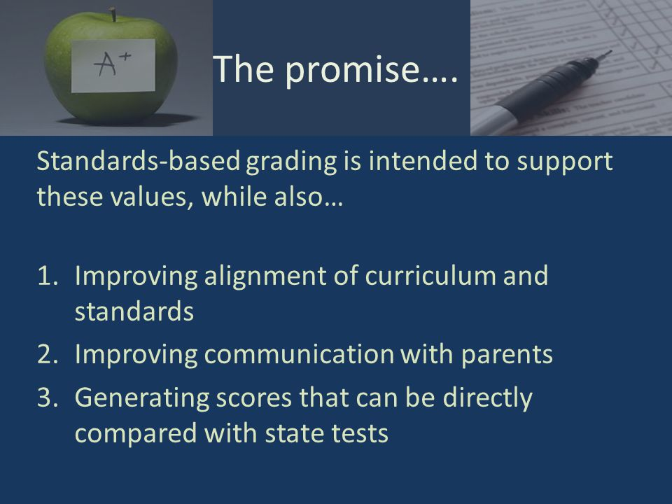 Report cards that… Grade students according to performance level descriptors, usually in line with the state test (Advanced, Goal, Proficient, etc.) Grade according to specific strands or objectives found in state standards documents (or the Common Core State Standards) Tend to be more widespread at the elementary level due to the specificity of objectives What is standards-based grading?