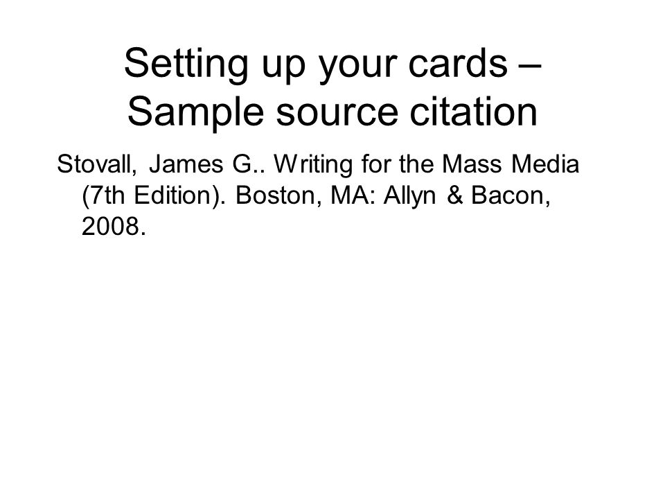 Setting up your cards – Sample source citation Stovall, James G.. Writing for the Mass Media (7th Edition). Boston, MA: Allyn & Bacon, 2008.