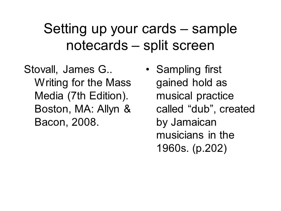 Setting up your cards – sample notecards – split screen Stovall, James G.. Writing for the Mass Media (7th Edition). Boston, MA: Allyn & Bacon, 2008.