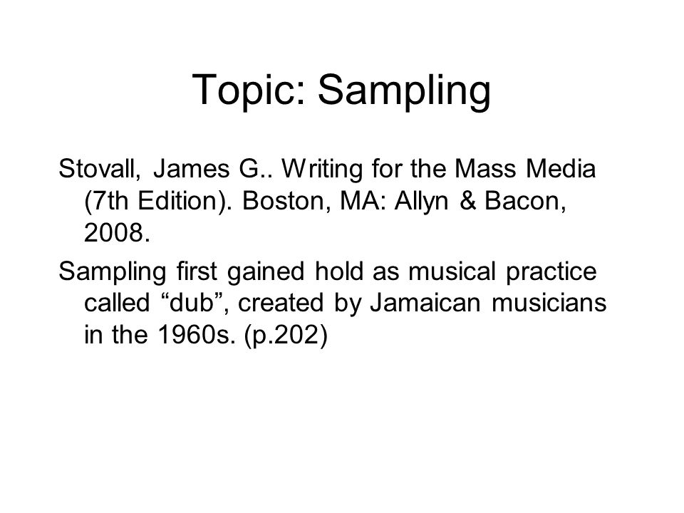 Topic: Sampling Stovall, James G.. Writing for the Mass Media (7th Edition). Boston, MA: Allyn & Bacon, 2008. Sampling first gained hold as musical pr