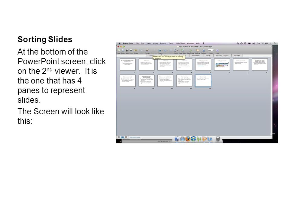 Sorting Slides At the bottom of the PowerPoint screen, click on the 2 nd viewer. It is the one that has 4 panes to represent slides. The Screen will l