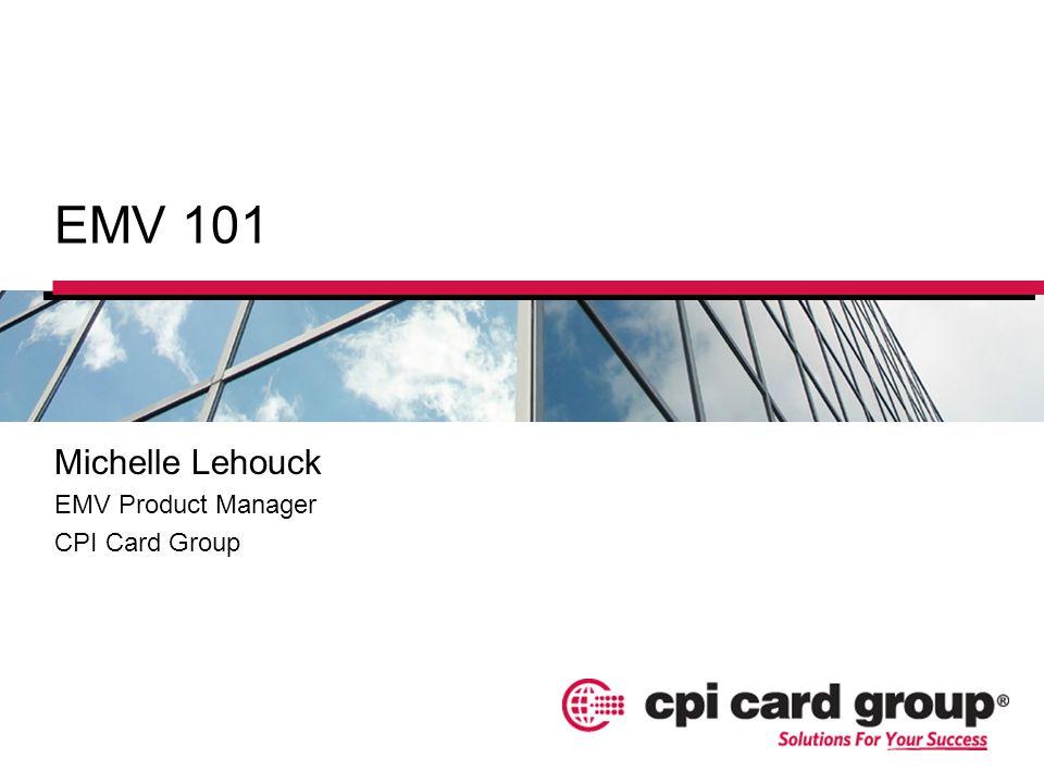 EMV 101 Michelle Lehouck EMV Product Manager CPI Card Group