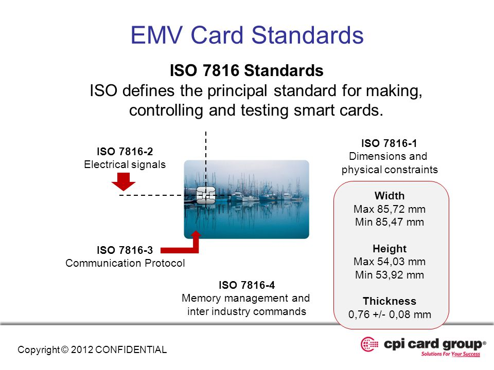 EMV Card Standards ISO 7816 Standards ISO defines the principal standard for making, controlling and testing smart cards. ISO 7816-4 Memory management