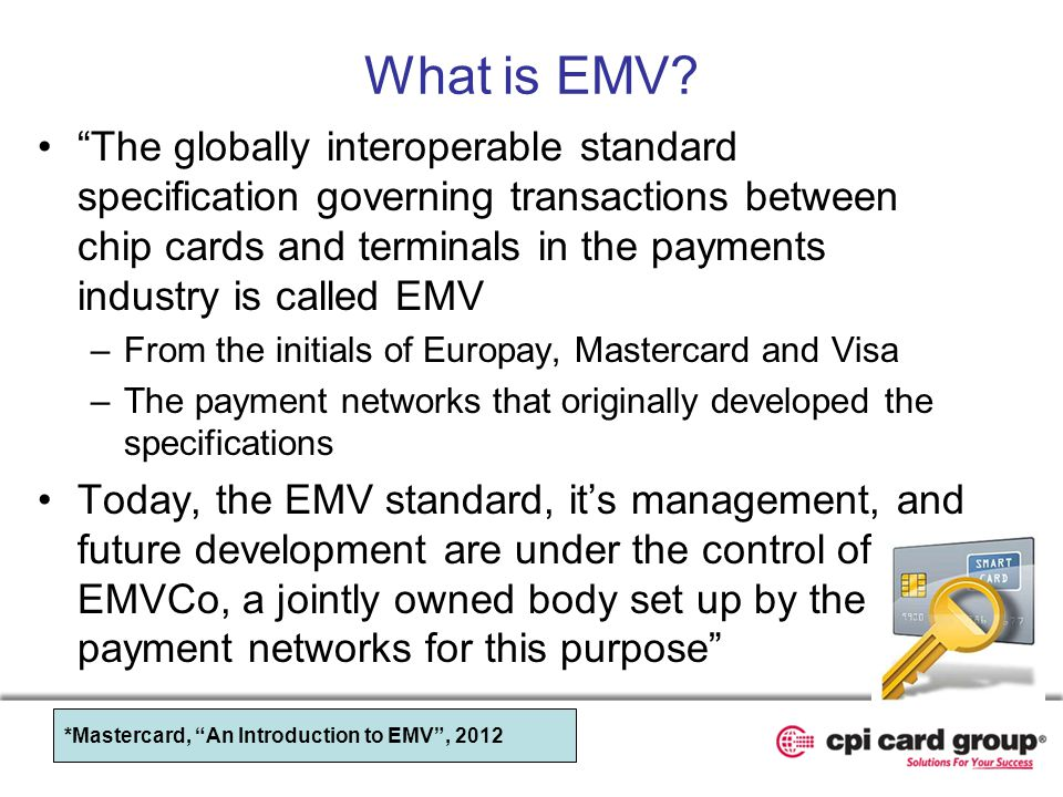 What is EMV? The globally interoperable standard specification governing transactions between chip cards and terminals in the payments industry is cal