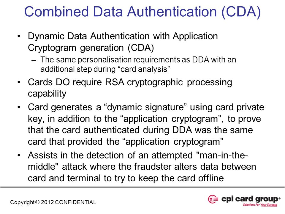 Combined Data Authentication (CDA) Dynamic Data Authentication with Application Cryptogram generation (CDA) –The same personalisation requirements as