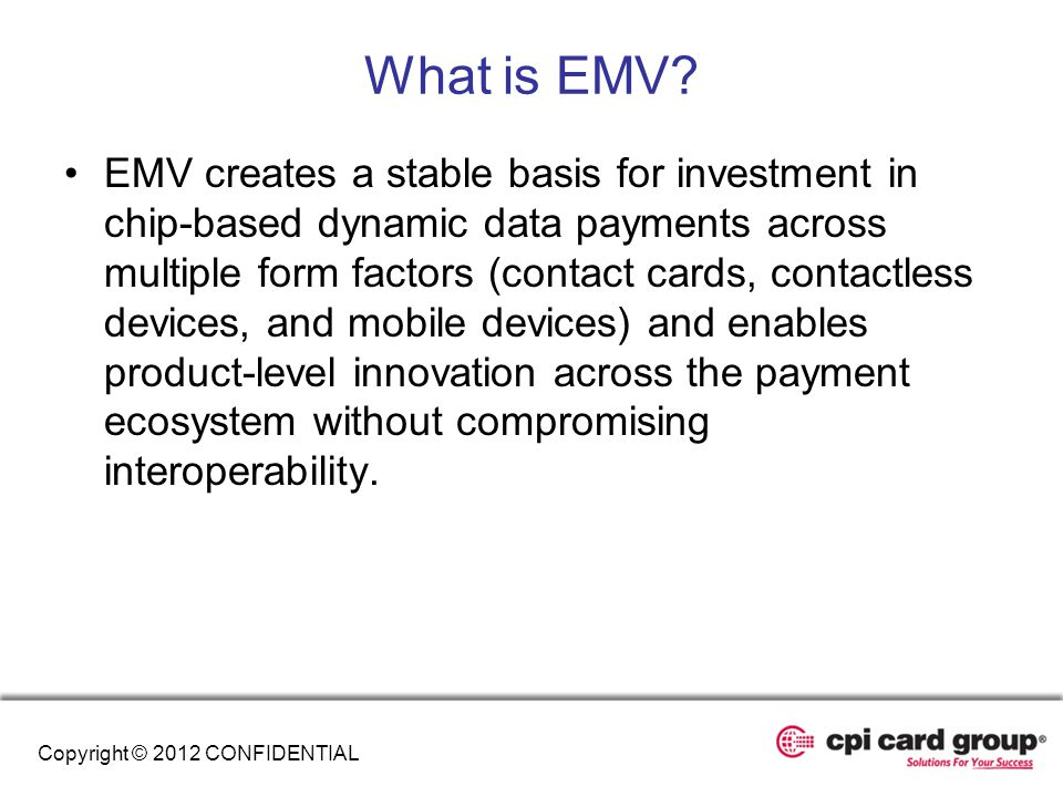 What is EMV? EMV creates a stable basis for investment in chip-based dynamic data payments across multiple form factors (contact cards, contactless de