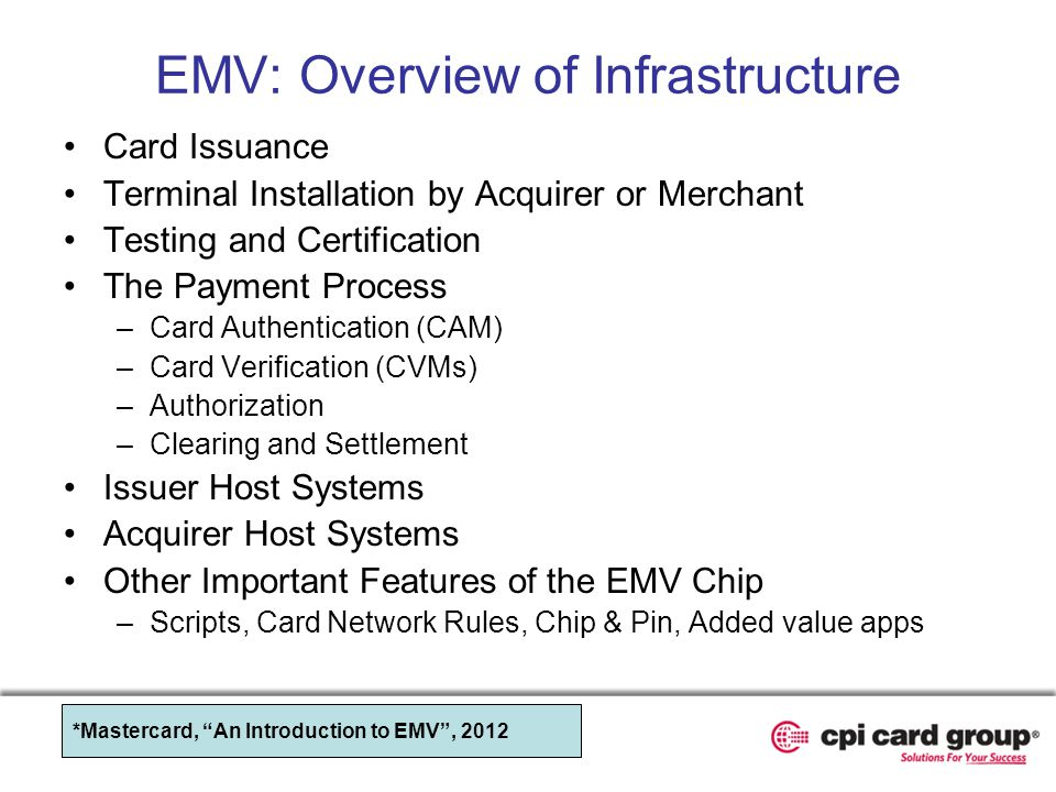 EMV: Overview of Infrastructure Card Issuance Terminal Installation by Acquirer or Merchant Testing and Certification The Payment Process –Card Authen