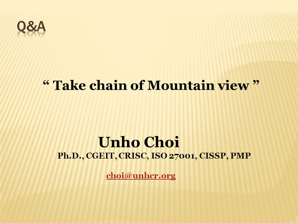 Take chain of Mountain view Unho Choi Ph.D., CGEIT, CRISC, ISO 27001, CISSP, PMP choi@unhcr.org