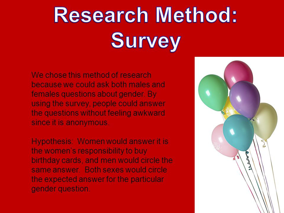 We chose this method of research because we could ask both males and females questions about gender.