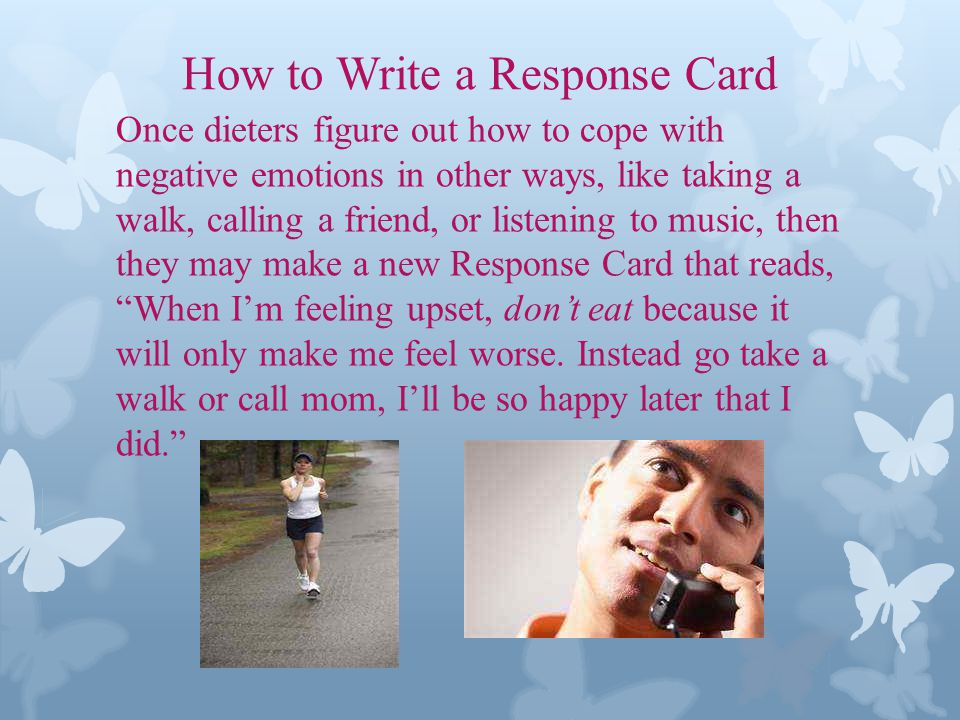How to Write a Response Card Once dieters figure out how to cope with negative emotions in other ways, like taking a walk, calling a friend, or listening to music, then they may make a new Response Card that reads, When Im feeling upset, dont eat because it will only make me feel worse.