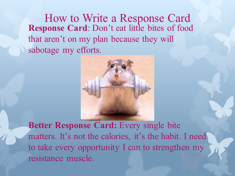 How to Write a Response Card Response Card: Dont eat little bites of food that arent on my plan because they will sabotage my efforts.