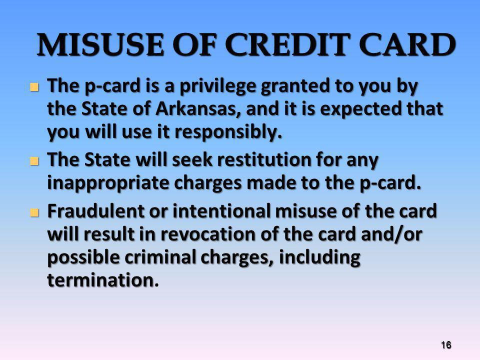 MISUSE OF CREDIT CARD The p-card is a privilege granted to you by the State of Arkansas, and it is expected that you will use it responsibly. The p-ca