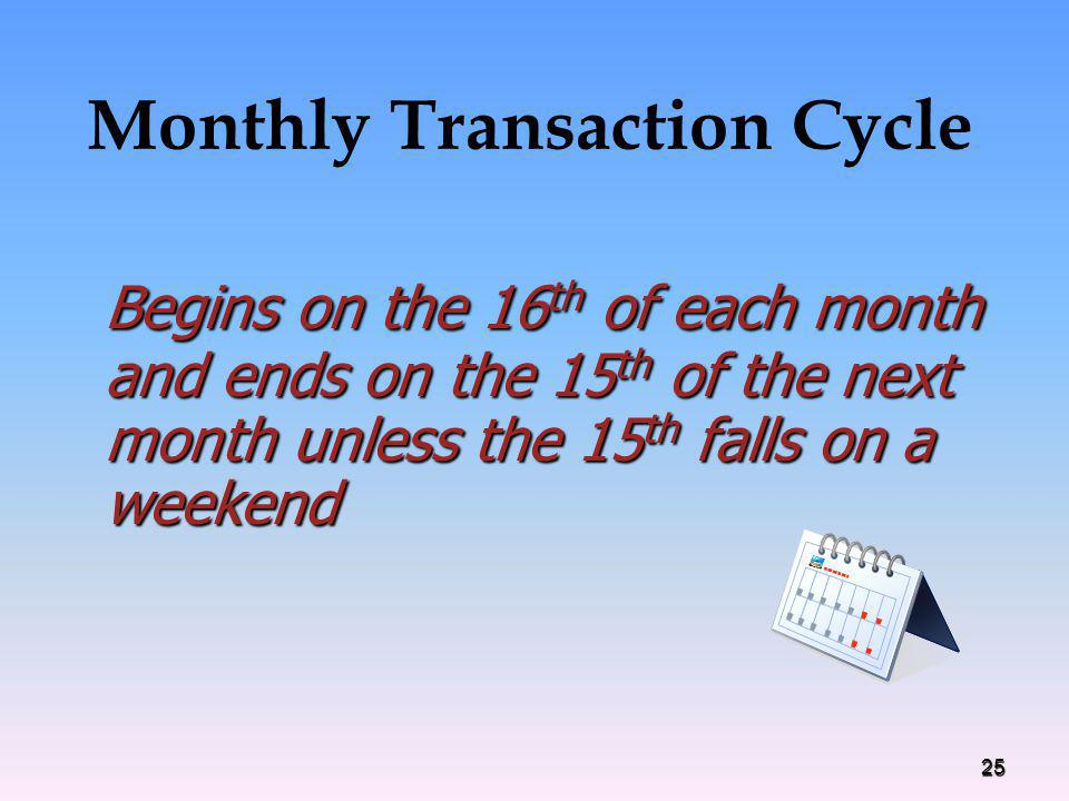 Monthly Transaction Cycle Begins on the 16 th of each month and ends on the 15 th of the next month unless the 15 th falls on a weekend Begins on the