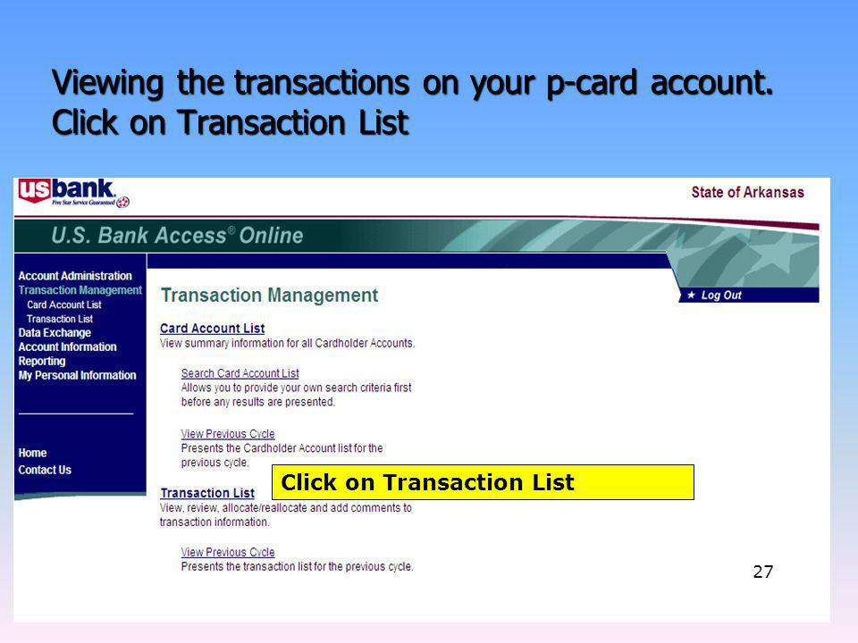 Viewing the transactions on your p-card account. Click on Transaction List Click on Transaction List 27
