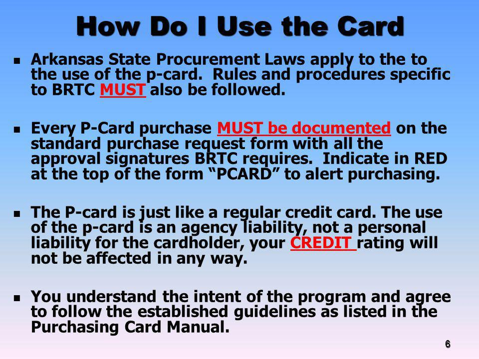 How Do I Use the Card Arkansas State Procurement Laws apply to the to the use of the p-card. Rules and procedures specific to BRTC MUST also be follow