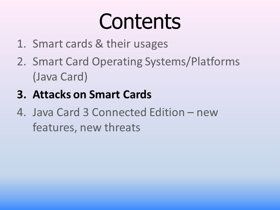 Contents 1.Smart cards & their usages 2.Smart Card Operating Systems/Platforms (Java Card) 3.Attacks on Smart Cards 4.Java Card 3 Connected Edition –