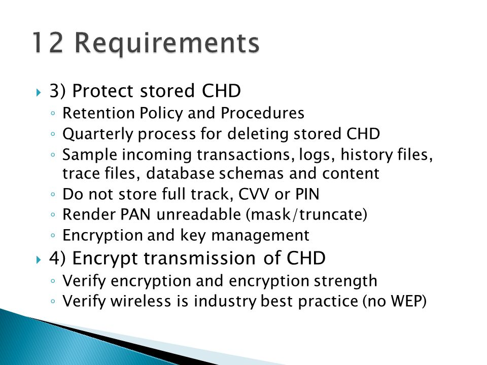 3) Protect stored CHD Retention Policy and Procedures Quarterly process for deleting stored CHD Sample incoming transactions, logs, history files, trace files, database schemas and content Do not store full track, CVV or PIN Render PAN unreadable (mask/truncate) Encryption and key management 4) Encrypt transmission of CHD Verify encryption and encryption strength Verify wireless is industry best practice (no WEP)