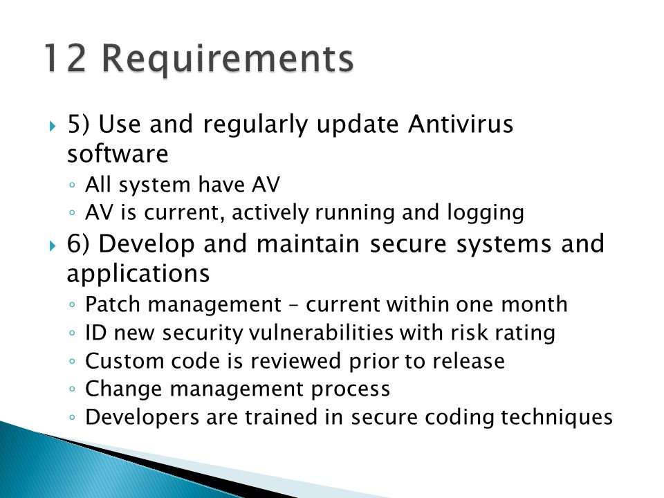 5) Use and regularly update Antivirus software All system have AV AV is current, actively running and logging 6) Develop and maintain secure systems and applications Patch management – current within one month ID new security vulnerabilities with risk rating Custom code is reviewed prior to release Change management process Developers are trained in secure coding techniques