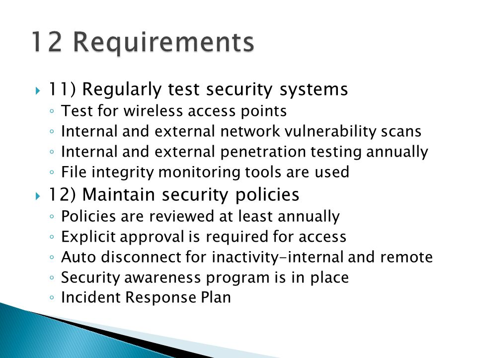 11) Regularly test security systems Test for wireless access points Internal and external network vulnerability scans Internal and external penetration testing annually File integrity monitoring tools are used 12) Maintain security policies Policies are reviewed at least annually Explicit approval is required for access Auto disconnect for inactivity-internal and remote Security awareness program is in place Incident Response Plan