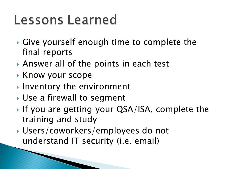 Give yourself enough time to complete the final reports Answer all of the points in each test Know your scope Inventory the environment Use a firewall to segment If you are getting your QSA/ISA, complete the training and study Users/coworkers/employees do not understand IT security (i.e.