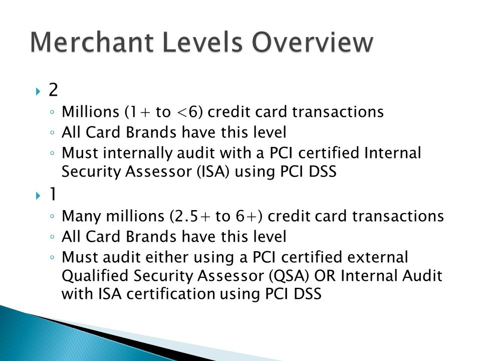 2 Millions (1+ to <6) credit card transactions All Card Brands have this level Must internally audit with a PCI certified Internal Security Assessor (ISA) using PCI DSS 1 Many millions (2.5+ to 6+) credit card transactions All Card Brands have this level Must audit either using a PCI certified external Qualified Security Assessor (QSA) OR Internal Audit with ISA certification using PCI DSS