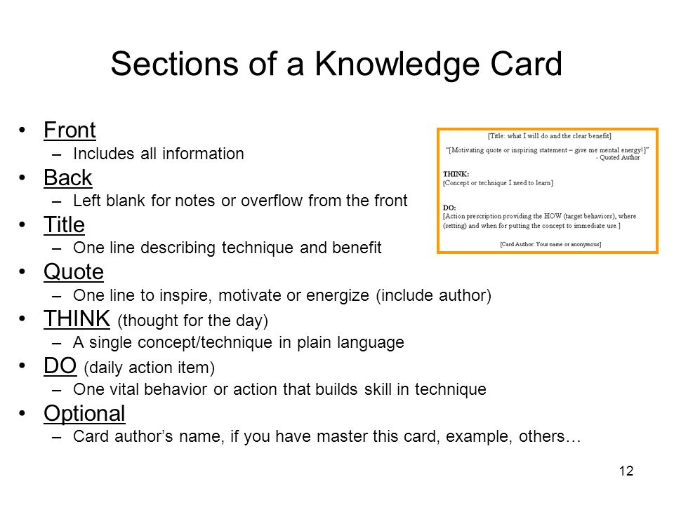 12 Sections of a Knowledge Card Front –Includes all information Back –Left blank for notes or overflow from the front Title –One line describing technique and benefit Quote –One line to inspire, motivate or energize (include author) THINK (thought for the day) –A single concept/technique in plain language DO (daily action item) –One vital behavior or action that builds skill in technique Optional –Card authors name, if you have master this card, example, others…