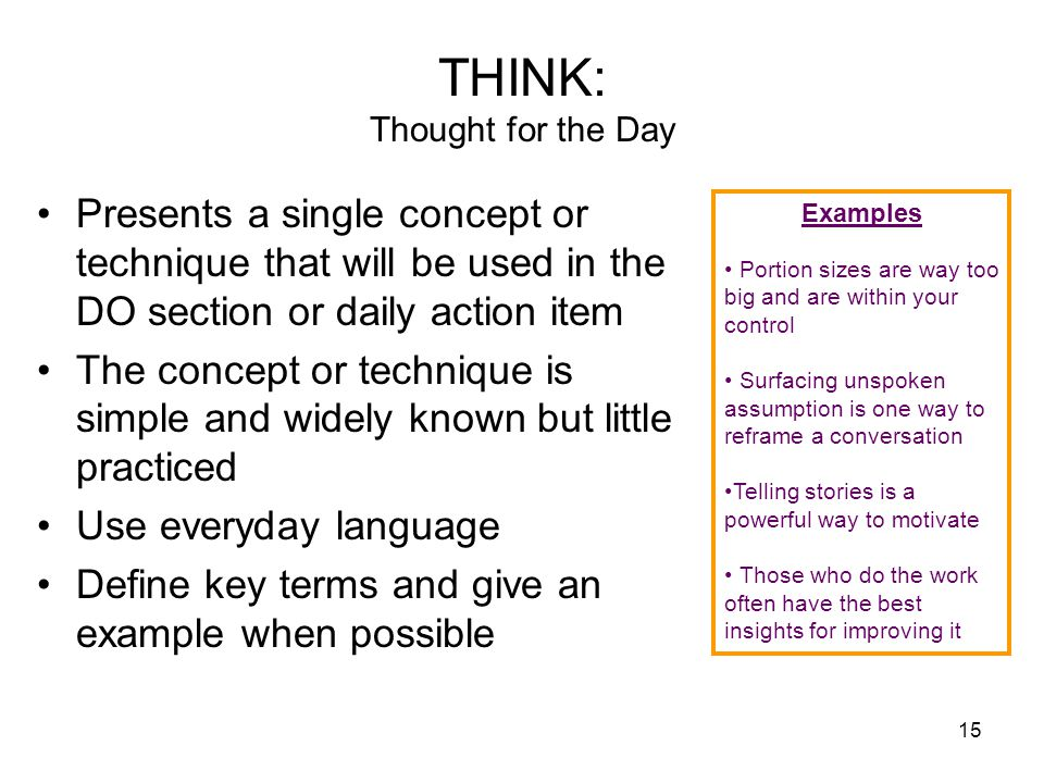 15 THINK: Thought for the Day Presents a single concept or technique that will be used in the DO section or daily action item The concept or technique is simple and widely known but little practiced Use everyday language Define key terms and give an example when possible Examples Portion sizes are way too big and are within your control Surfacing unspoken assumption is one way to reframe a conversation Telling stories is a powerful way to motivate Those who do the work often have the best insights for improving it
