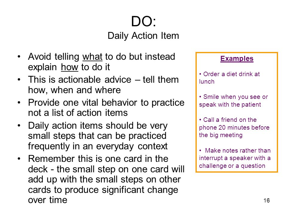 16 DO: Daily Action Item Avoid telling what to do but instead explain how to do it This is actionable advice – tell them how, when and where Provide o