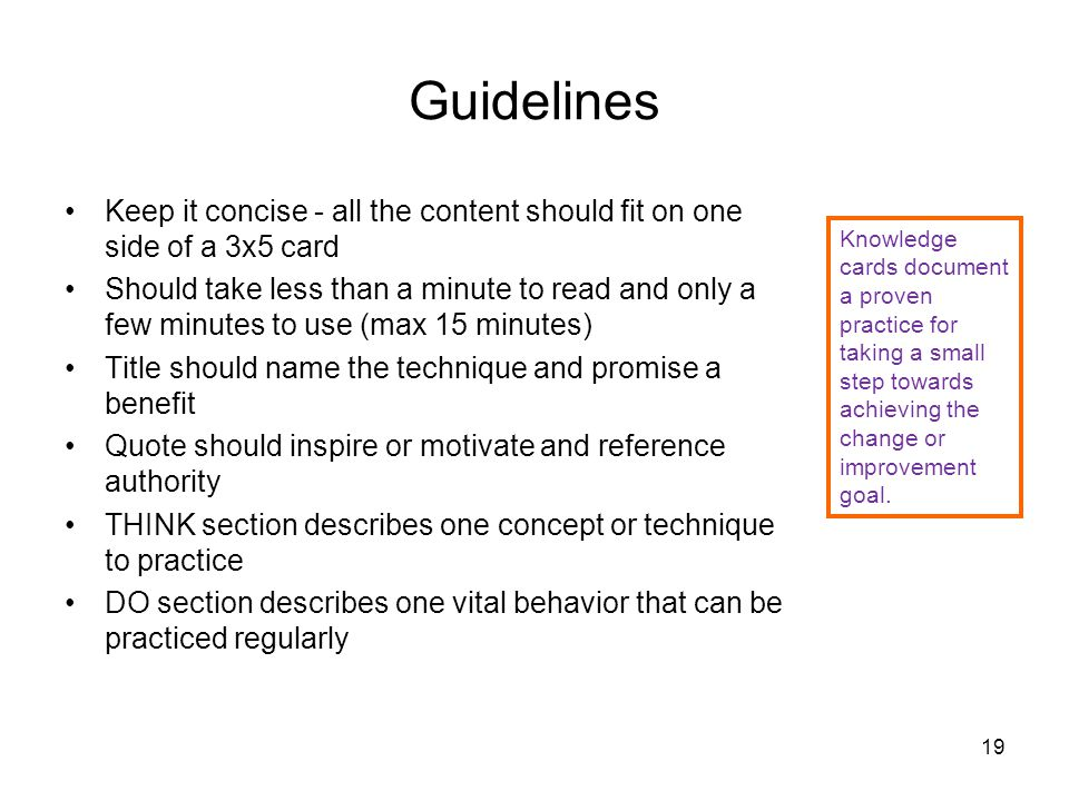 Guidelines Keep it concise - all the content should fit on one side of a 3x5 card Should take less than a minute to read and only a few minutes to use (max 15 minutes) Title should name the technique and promise a benefit Quote should inspire or motivate and reference authority THINK section describes one concept or technique to practice DO section describes one vital behavior that can be practiced regularly 19 Knowledge cards document a proven practice for taking a small step towards achieving the change or improvement goal.