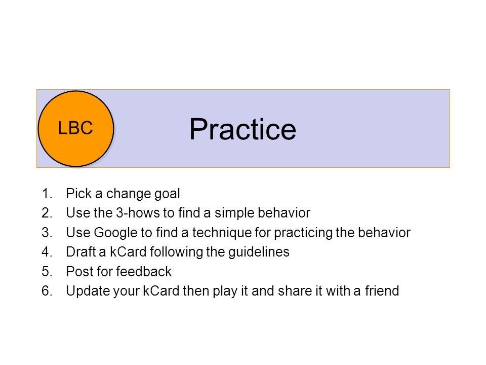 Practice 1.Pick a change goal 2.Use the 3-hows to find a simple behavior 3.Use Google to find a technique for practicing the behavior 4.Draft a kCard following the guidelines 5.Post for feedback 6.Update your kCard then play it and share it with a friend