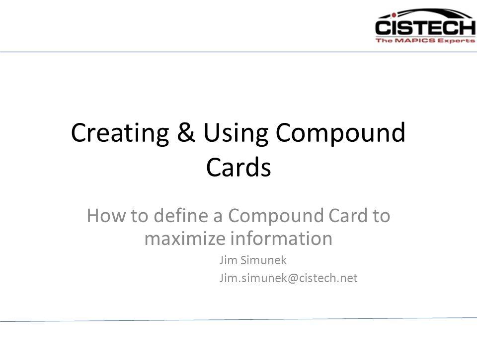 Creating & Using Compound Cards How to define a Compound Card to maximize information Jim Simunek Jim.simunek@cistech.net