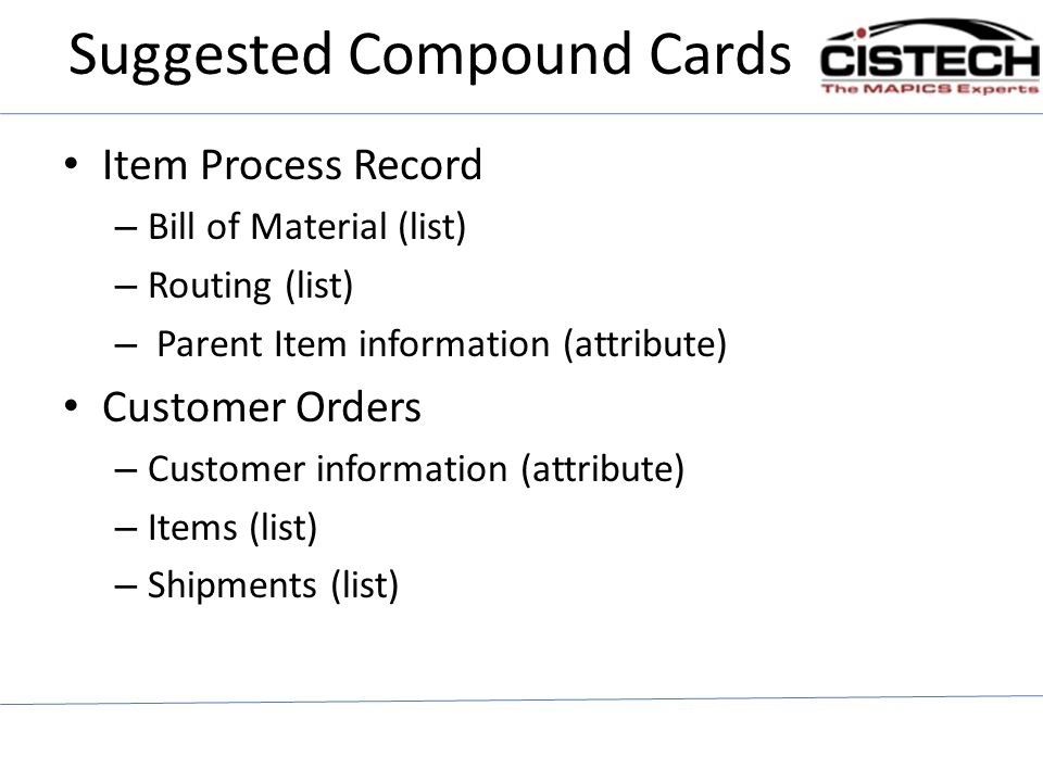 Suggested Compound Cards Item Process Record – Bill of Material (list) – Routing (list) – Parent Item information (attribute) Customer Orders – Custom