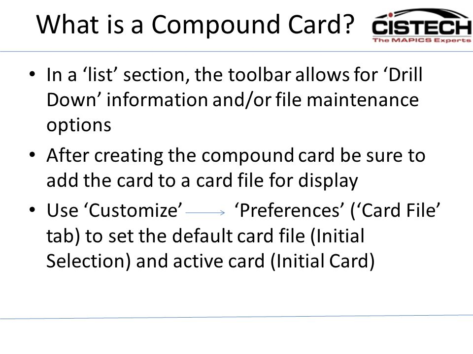 What is a Compound Card? In a list section, the toolbar allows for Drill Down information and/or file maintenance options After creating the compound